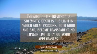 Because of its tremendous solemnity death is the light in which great passions both good and bad be