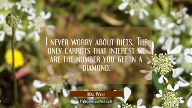 I never worry about diets. The only carrots that interest me are the number you get in a diamond. Mae West Quotes