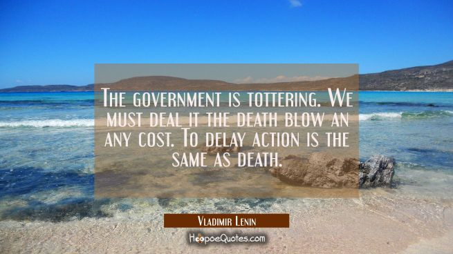 The government is tottering. We must deal it the death blow an any cost. To delay action is the sam