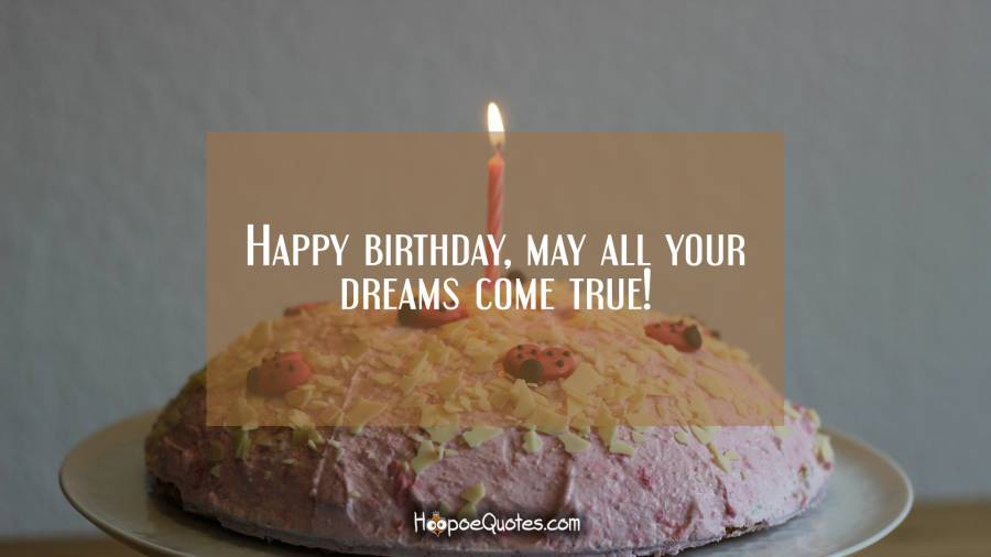Happy birthday, may all your dreams come true! Birthday Quotes