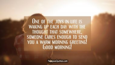 One of the joys in life is waking up each day with the thought that somewhere, someone cares enough to send you a warm morning greeting! Good morning! Good Morning Quotes