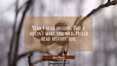 Yeah I read history. But it doesn't make you nice. Hitler read history too.