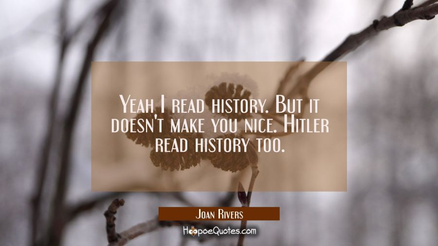 Yeah I read history. But it doesn't make you nice. Hitler read history too. Joan Rivers Quotes