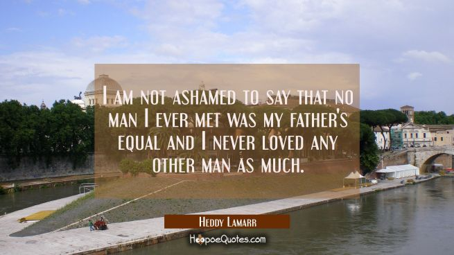 I am not ashamed to say that no man I ever met was my father's equal and I never loved any other ma