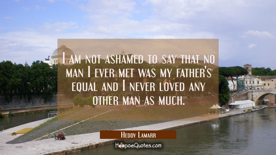 I am not ashamed to say that no man I ever met was my father's equal and I never loved any other ma Hedy Lamarr Quotes