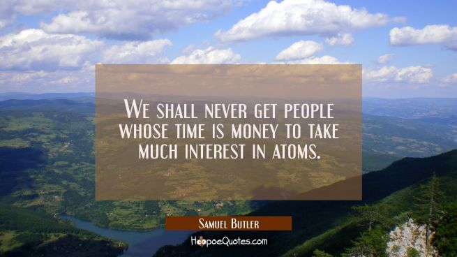 We shall never get people whose time is money to take much interest in atoms.