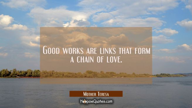 Good works are links that form a chain of love.