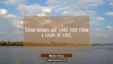 Good works are links that form a chain of love. Mother Teresa Quotes