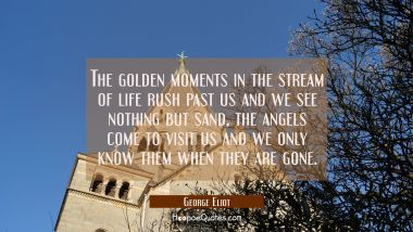 The golden moments in the stream of life rush past us and we see nothing but sand, the angels come George Eliot Quotes