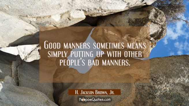 Good manners sometimes means simply putting up with other people's bad manners.
