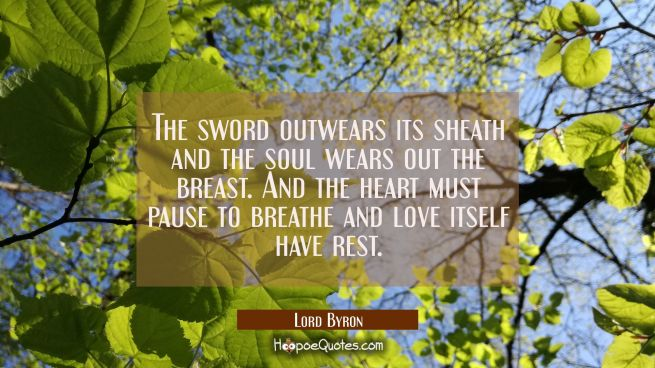 The sword outwears its sheath and the soul wears out the breast. And the heart must pause to breath