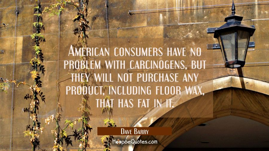 American consumers have no problem with carcinogens but they will not purchase any product includin Dave Barry Quotes