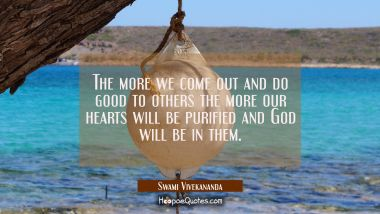 The more we come out and do good to others the more our hearts will be purified and God will be in