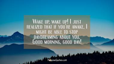 Wake up, wake up! I just realized that if you're awake, I might be able to stop daydreaming about you. Good morning, good day! Good Morning Quotes