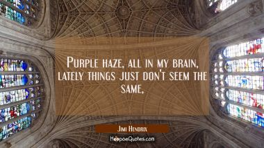 Purple haze, all in my brain, lately things just don't seem the same,