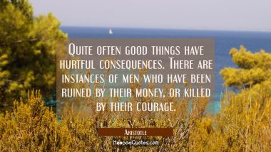 Quite often good things have hurtful consequences. There are instances of men who have been ruined Aristotle Quotes