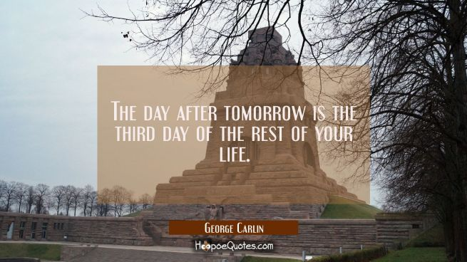 The day after tomorrow is the third day of the rest of your life.