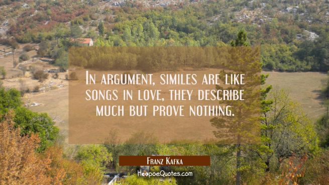 In argument similes are like songs in love, they describe much but prove nothing.