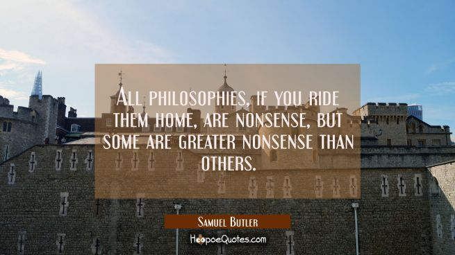 All philosophies if you ride them home are nonsense but some are greater nonsense than others.