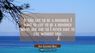 If you live to be a hundred, I want to live to be a hundred minus one day so I never have to live without you. Alan Alexander Milne Quotes