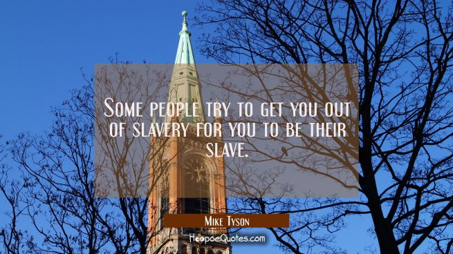 Some people try to get you out of slavery for you to be their slave.
