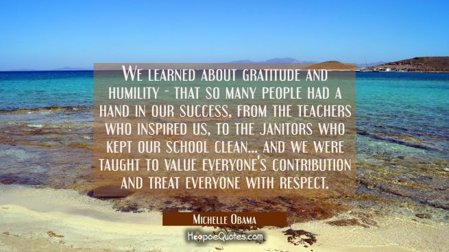 We learned about gratitude and humility - that so many people had a hand in our success from the te