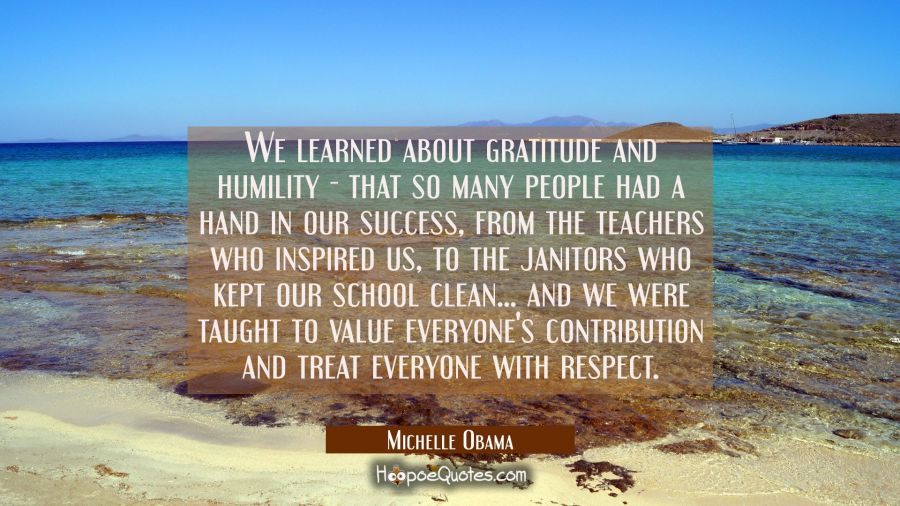 We learned about gratitude and humility - that so many people had a hand in our success from the te Michelle Obama Quotes