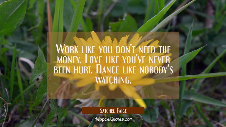 Work like you don't need the money. Love like you've never been hurt. Dance like nobody's watching. Satchel Paige Quotes