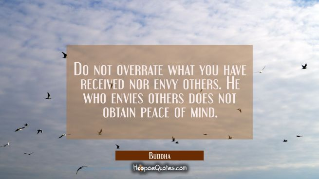 Do not overrate what you have received nor envy others. He who envies others does not obtain peace