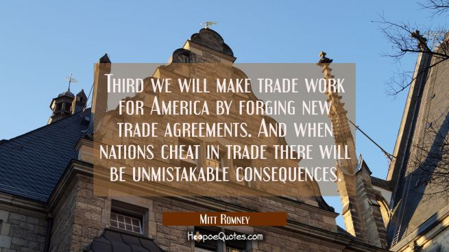 Third we will make trade work for America by forging new trade agreements. And when nations cheat i
