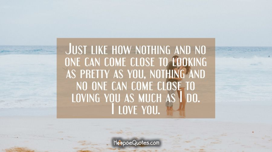 Just like how nothing and no one can come close to looking as pretty as you, nothing and no one can come close to loving you as much as I do. I love you. I Love You Quotes