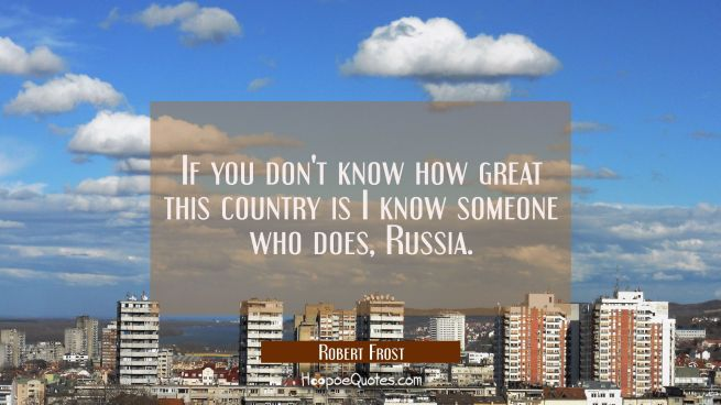 If you don't know how great this country is I know someone who does, Russia.