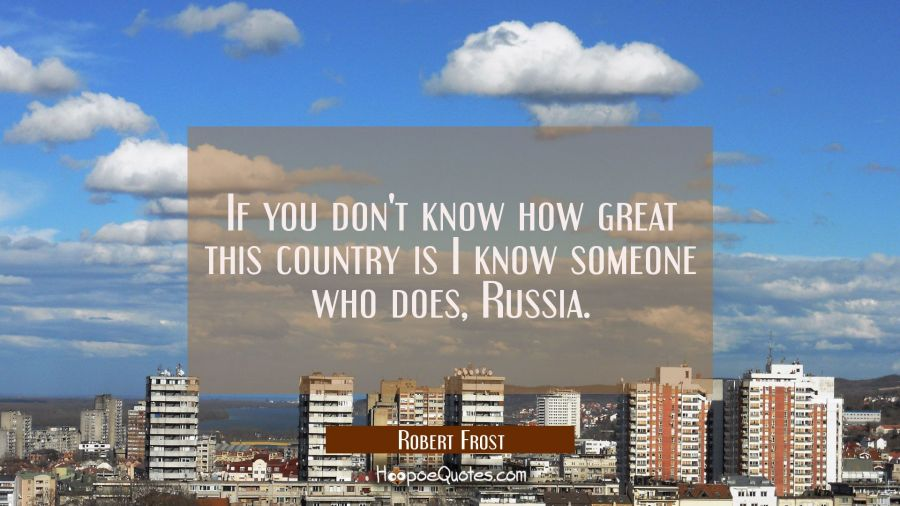 If you don't know how great this country is I know someone who does, Russia. Robert Frost Quotes
