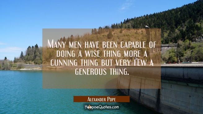 Many men have been capable of doing a wise thing more a cunning thing but very few a generous thing