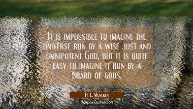 It is impossible to imagine the universe run by a wise just and omnipotent God but it is quite easy