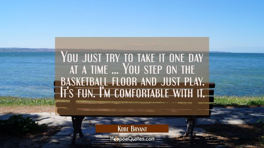 You just try to take it one day at a time ... You step on the basketball floor and just play. It's Kobe Bryant Quotes