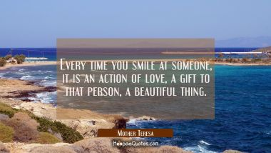Every time you smile at someone, it is an action of love, a gift to that person, a beautiful thing. Mother Teresa Quotes