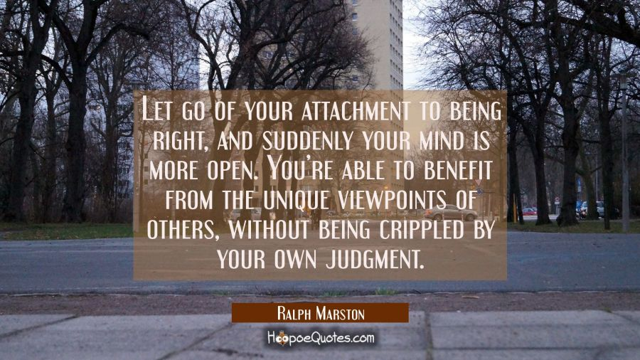 Let go of your attachment to being right, and suddenly your mind is more open. You're able to benefit from the unique viewpoints of others, without being crippled by your own judgment. Ralph Marston Quotes