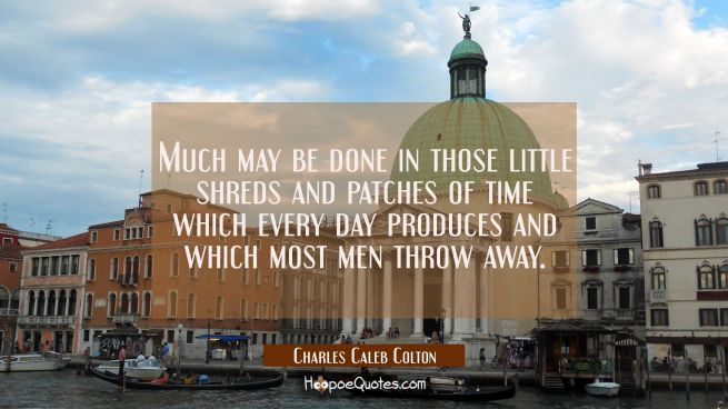 Much may be done in those little shreds and patches of time which every day produces and which most
