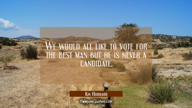 We would all like to vote for the best man but he is never a candidate.