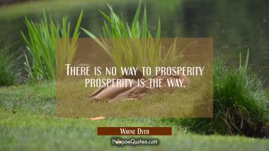 There is no way to prosperity prosperity is the way.