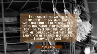 Last night I dreamt of a stranger... of my man. Only with him could I be alone, open up to him, wholly open, wholly for him. Welcome him wholly into me. Surround him with the labyrinth of shared happiness. I know... it's you! Quotes