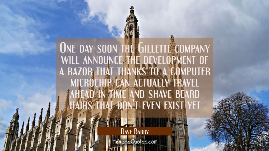One day soon the Gillette company will announce the development of a razor that thanks to a compute Dave Barry Quotes
