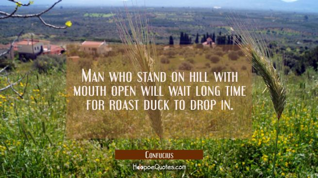 Man who stand on hill with mouth open will wait long time for roast duck to drop in.