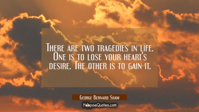 There are two tragedies in life. One is to lose your heart's desire. The other is to gain it.