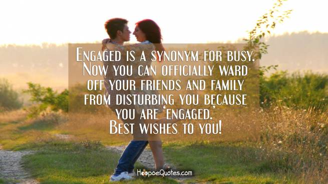 Engaged is a synonym for busy. Now you can officially ward off your friends and family from disturbing you because you are 'engaged.' Best wishes to you!