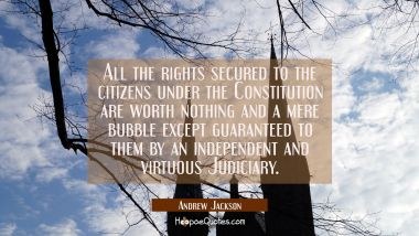 All the rights secured to the citizens under the Constitution are worth nothing and a mere bubble e Andrew Jackson Quotes