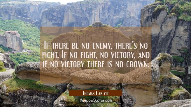 If there be no enemy there's no fight. If no fight no victory and if no victory there is no crown.