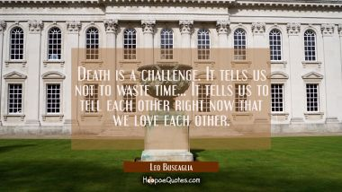 Death is a challenge. It tells us not to waste time... It tells us to tell each other right now tha