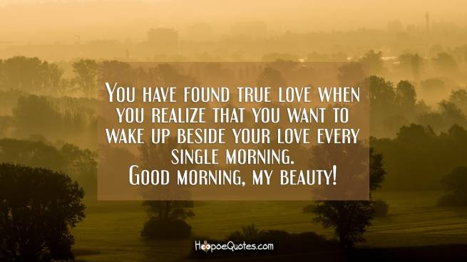 You have found true love when you realize that you want to wake up beside your love every single morning. Good morning, my beauty!